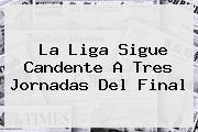 <b>La Liga</b> Sigue Candente A Tres Jornadas Del Final