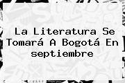 La Literatura Se Tomará A Bogotá En <b>septiembre</b>