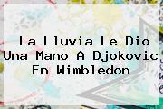La Lluvia Le Dio Una Mano A Djokovic En <b>Wimbledon</b>