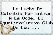 """La Lucha De Colombia Por Entrar A La <b>Ocde</b>, El """"exclusivo Club De Los ..."""
