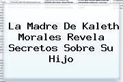La Madre De <b>Kaleth Morales</b> Revela Secretos Sobre Su Hijo