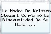 La Madre De <b>Kristen Stewart</b> Confirmó La Bisexualidad De Su Hija <b>...</b>