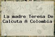 La <b>madre Teresa De Calcuta</b> A Colombia