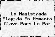 <i>La Magistrada Elegida En Momento Clave Para La Paz</i>