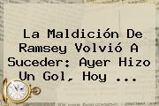 La Maldición De <b>Ramsey</b> Volvió A Suceder: Ayer Hizo Un Gol, Hoy <b>...</b>
