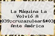 La Máquina La Volvió A &#039;<b>cruzazulear</b>&#039; Ante América