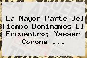 La Mayor Parte Del Tiempo Dominamos El Encuentro: <b>Yasser Corona</b> <b>...</b>