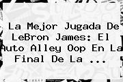 La Mejor Jugada De LeBron James: El Auto Alley Oop En La Final De La ...