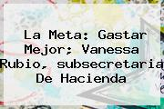 La Meta: Gastar Mejor; Vanessa Rubio, <b>subsecretaria De Hacienda</b>