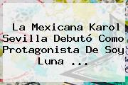 La Mexicana Karol Sevilla Debutó Como Protagonista De <b>Soy Luna</b> <b>...</b>