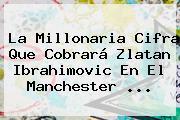La Millonaria Cifra Que Cobrará <b>Zlatan Ibrahimovic</b> En El <b>Manchester</b> ...