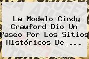La Modelo <b>Cindy Crawford</b> Dio Un Paseo Por Los Sitios Históricos De <b>...</b>