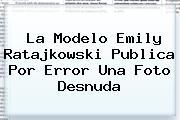 La Modelo <b>Emily Ratajkowski</b> Publica Por Error Una Foto Desnuda