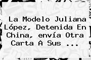 La Modelo Juliana López, Detenida En China, <b>envía</b> Otra Carta A Sus ...