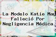 La Modelo <b>Katie May</b> Falleció Por Negligencia Médica