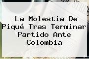 La Molestia De <b>Piqué</b> Tras Terminar Partido Ante Colombia