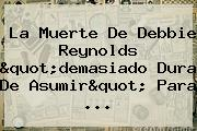 La Muerte De <b>Debbie Reynolds</b> &quot;demasiado Dura De Asumir&quot; Para ...