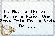 La Muerte De <b>Doris Adriana Niño</b>, Una Zona Gris En La Vida De <b>...</b>