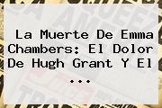 La Muerte De <b>Emma Chambers</b>: El Dolor De Hugh Grant Y El ...
