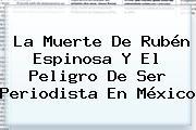 La Muerte De <b>Rubén Espinosa</b> Y El Peligro De Ser Periodista En México