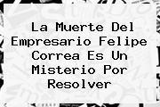 La Muerte Del Empresario <b>Felipe Correa</b> Es Un Misterio Por Resolver