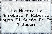 La Muerte Le Arrebató A <b>Roberto Hoyos</b> El Sueño De Ir A Japón