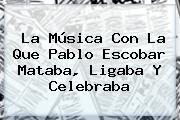 La Música Con La Que <b>Pablo Escobar</b> Mataba, Ligaba Y Celebraba