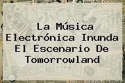 La Música Electrónica Inunda El Escenario De <b>Tomorrowland</b>