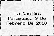 La Nación, Paraguay, <b>9 De Febrero</b> De 2018