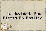 La <b>Navidad</b>, Esa Fiesta En Familia