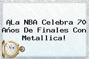 ¡La <b>NBA</b> Celebra 70 Años De Finales Con Metallica!
