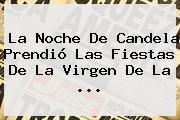 La Noche De Candela Prendió Las Fiestas De La <b>Virgen De La</b> ...