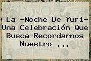 La ?Noche De <b>Yuri</b>? Una Celebración Que Busca Recordarnos Nuestro ...