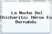 La Noche Del <b>Chicharito</b>; Héroe En Bernabéu