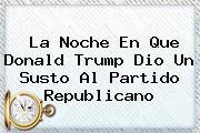 La Noche En Que <b>Donald Trump</b> Dio Un Susto Al Partido Republicano