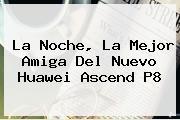 La Noche, La Mejor Amiga Del Nuevo <b>Huawei</b> Ascend <b>P8</b>