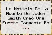 La Noticia De La Muerte De <b>Jaden Smith</b> Creó Una Fuerte Tormenta En ...