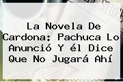 La Novela De <b>Cardona</b>: Pachuca Lo Anunció Y él Dice Que No Jugará Ahí