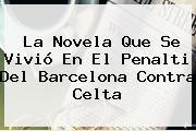 La Novela Que Se Vivió En El Penalti Del <b>Barcelona</b> Contra Celta