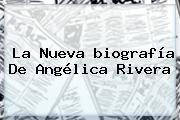 La Nueva <b>biografía</b> De Angélica Rivera