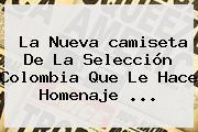 La Nueva <b>camiseta</b> De La <b>Selección Colombia</b> Que Le Hace Homenaje ...