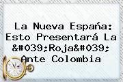 La Nueva <b>España</b>: Esto Presentará La 'Roja' Ante <b>Colombia</b>