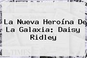 La Nueva Heroína De La Galaxia: <b>Daisy Ridley</b>