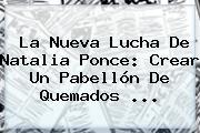 La Nueva Lucha De <b>Natalia Ponce</b>: Crear Un Pabellón De Quemados <b>...</b>