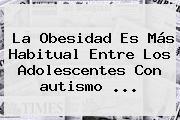 La Obesidad Es Más Habitual Entre Los Adolescentes Con <b>autismo</b> ...
