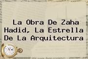La Obra De <b>Zaha Hadid</b> La Estrella De La Arquitectura
