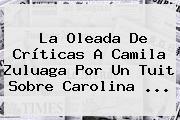 La Oleada De Críticas A Camila Zuluaga Por Un Tuit Sobre <b>Carolina</b> ...