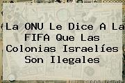 La ONU Le Dice A La <b>FIFA</b> Que Las Colonias Israelíes Son Ilegales