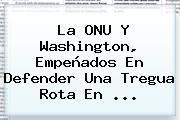 La <b>ONU</b> Y Washington, Empeñados En Defender Una Tregua Rota En ...