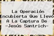 La Operación Encubierta Que Llevó A La Captura De ?<b>Jesús Santrich</b>?